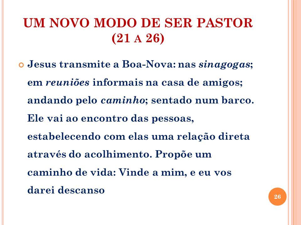 UM NOVO MODO DE SER PASTOR (21 A 26) Jesus transmite a Boa-Nova: nas sinagogas ; em reuniões informais na casa de amigos; andando pelo caminho ; senta