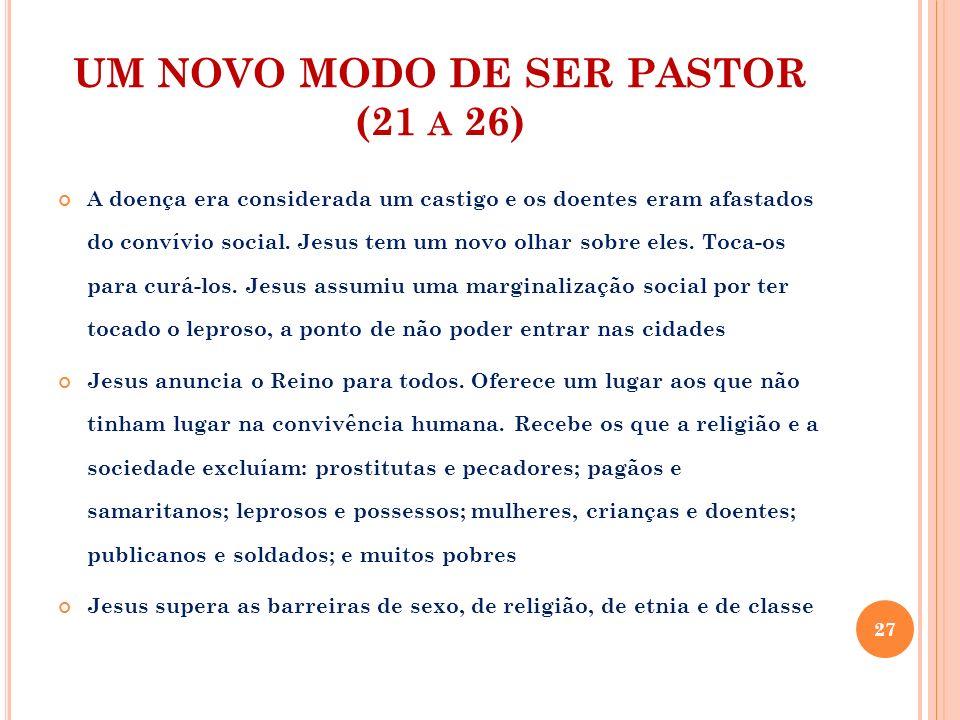 UM NOVO MODO DE SER PASTOR (21 A 26) A doença era considerada um castigo e os doentes eram afastados do convívio social. Jesus tem um novo olhar sobre