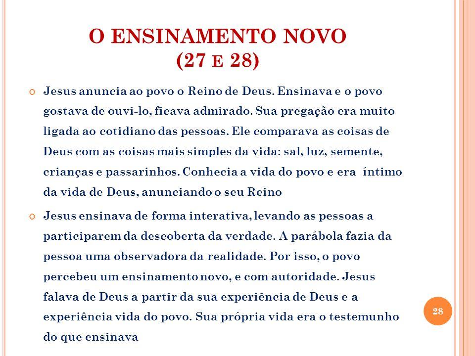 O ENSINAMENTO NOVO (27 E 28) Jesus anuncia ao povo o Reino de Deus. Ensinava e o povo gostava de ouvi-lo, ficava admirado. Sua pregação era muito liga
