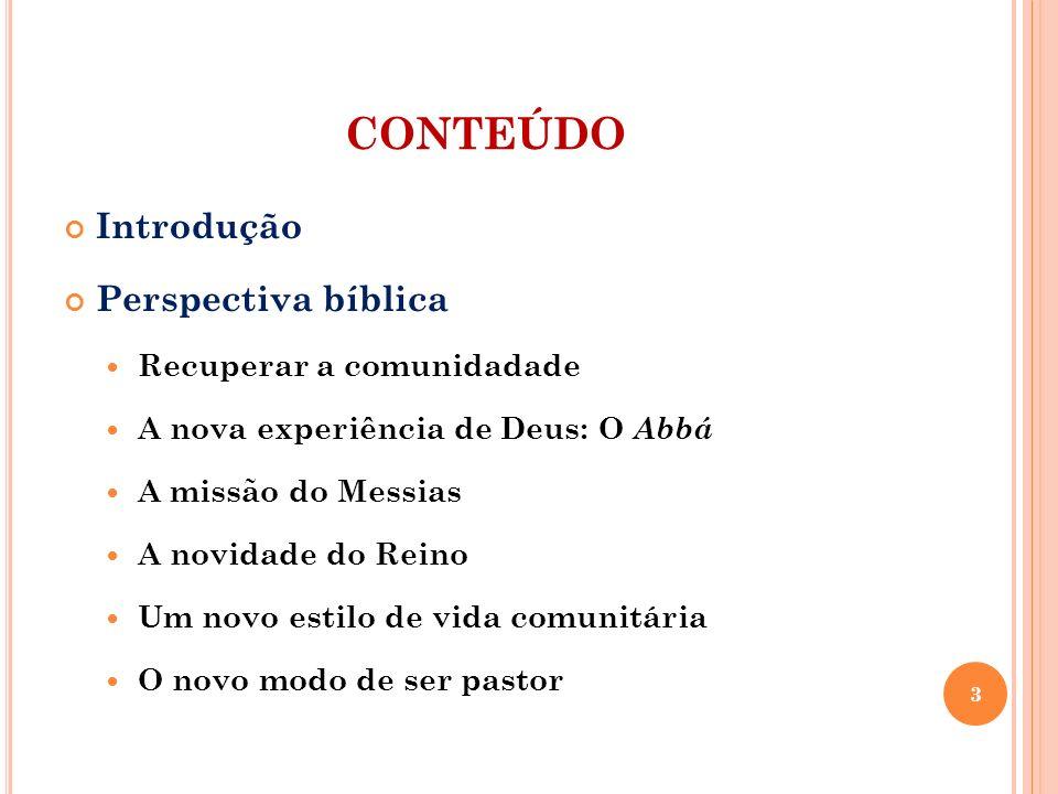 CONTEÚDO Introdução Perspectiva bíblica Recuperar a comunidadade A nova experiência de Deus: O Abbá A missão do Messias A novidade do Reino Um novo es