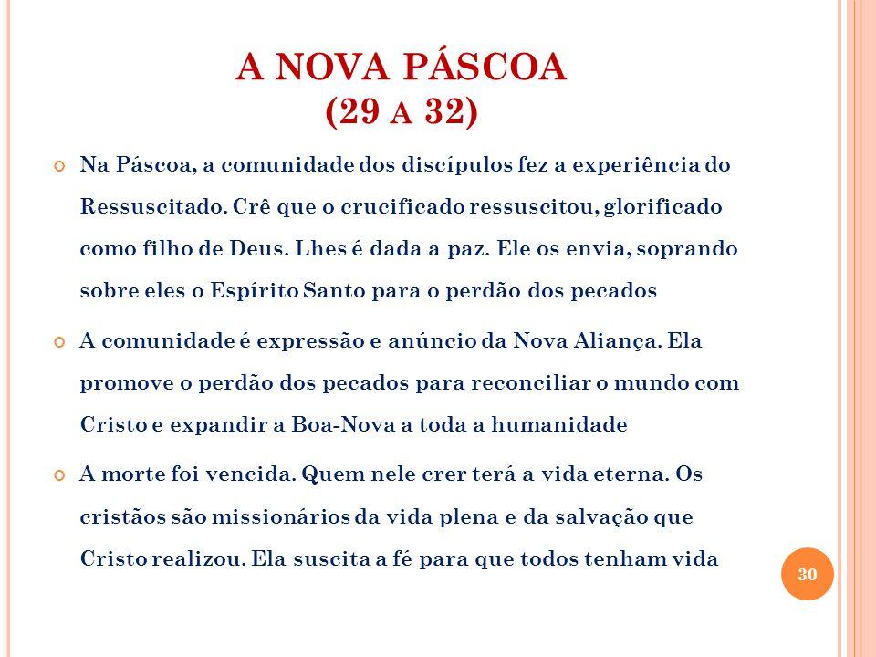A NOVA PÁSCOA (29 A 32) Na Páscoa, a comunidade dos discípulos fez a experiência do Ressuscitado. Crê que o crucificado ressuscitou, glorificado como