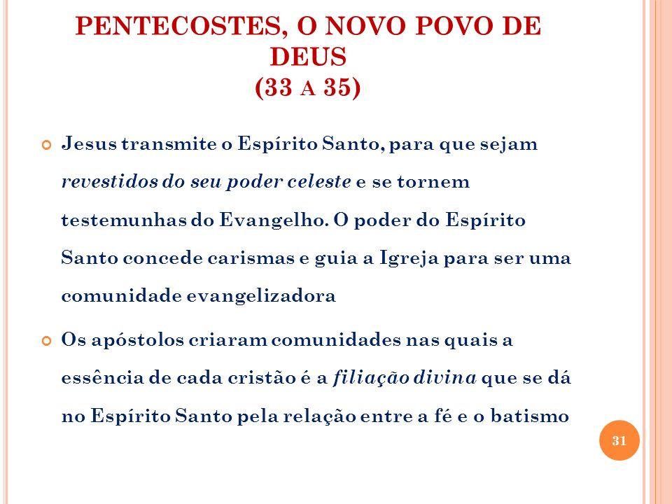 PENTECOSTES, O NOVO POVO DE DEUS (33 A 35) Jesus transmite o Espírito Santo, para que sejam revestidos do seu poder celeste e se tornem testemunhas do