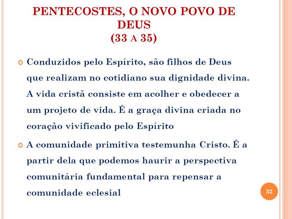 PENTECOSTES, O NOVO POVO DE DEUS (33 A 35) Conduzidos pelo Espírito, são filhos de Deus que realizam no cotidiano sua dignidade divina. A vida cristã