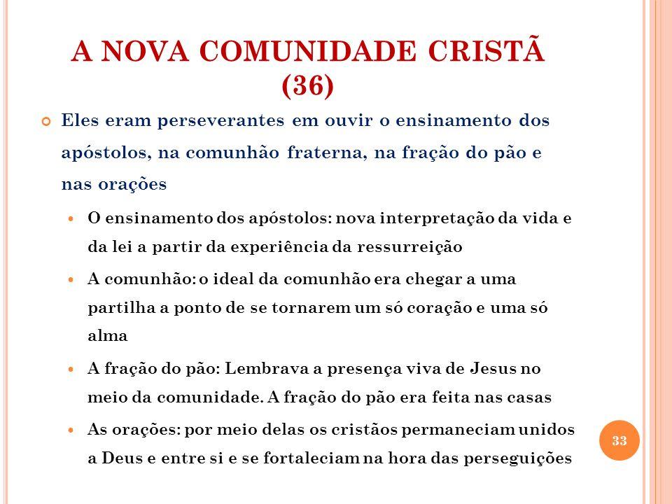A NOVA COMUNIDADE CRISTÃ (36) Eles eram perseverantes em ouvir o ensinamento dos apóstolos, na comunhão fraterna, na fração do pão e nas orações O ens