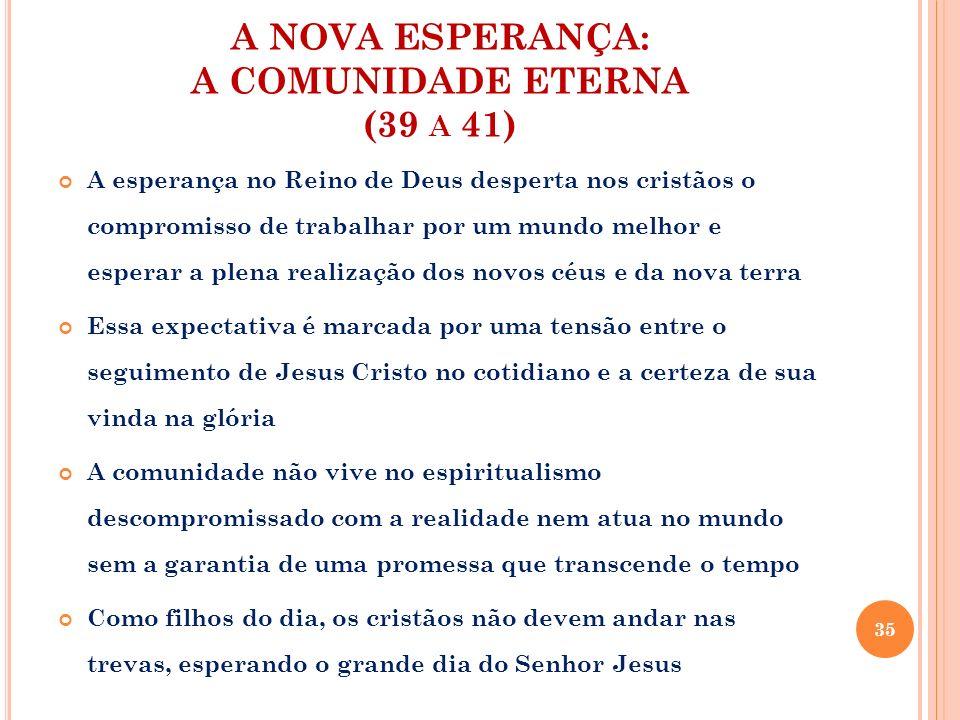 A NOVA ESPERANÇA: A COMUNIDADE ETERNA (39 A 41) A esperança no Reino de Deus desperta nos cristãos o compromisso de trabalhar por um mundo melhor e es