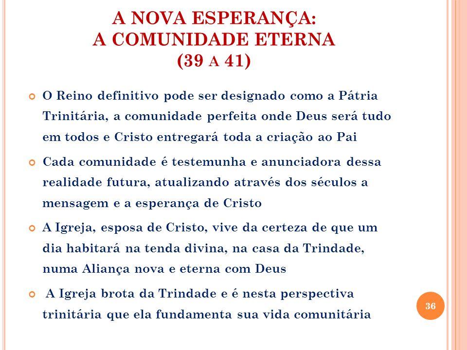 A NOVA ESPERANÇA: A COMUNIDADE ETERNA (39 A 41) O Reino definitivo pode ser designado como a Pátria Trinitária, a comunidade perfeita onde Deus será t