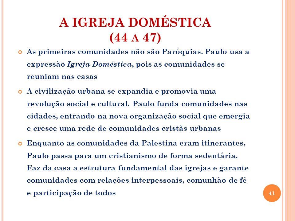 A IGREJA DOMÉSTICA (44 A 47) As primeiras comunidades não são Paróquias. Paulo usa a expressão Igreja Doméstica, pois as comunidades se reuniam nas ca