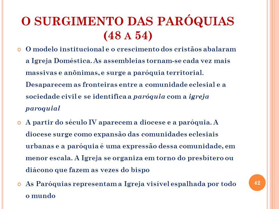 O SURGIMENTO DAS PARÓQUIAS (48 A 54) O modelo institucional e o crescimento dos cristãos abalaram a Igreja Doméstica. As assembleias tornam-se cada ve