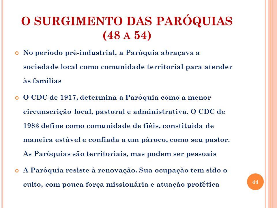 O SURGIMENTO DAS PARÓQUIAS (48 A 54) No período pré-industrial, a Paróquia abraçava a sociedade local como comunidade territorial para atender às famí