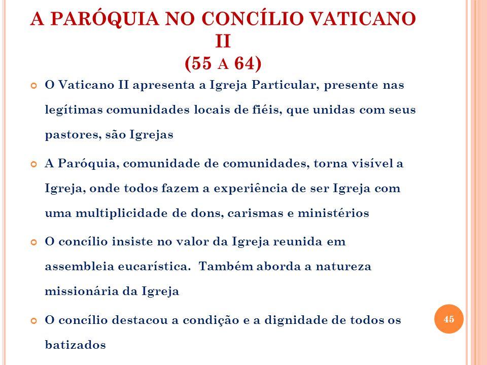 A PARÓQUIA NO CONCÍLIO VATICANO II (55 A 64) O Vaticano II apresenta a Igreja Particular, presente nas legítimas comunidades locais de fiéis, que unid