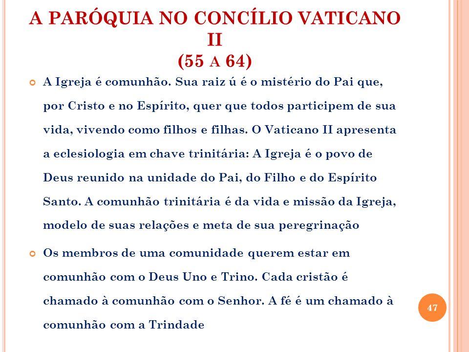 A PARÓQUIA NO CONCÍLIO VATICANO II (55 A 64) A Igreja é comunhão. Sua raiz ú é o mistério do Pai que, por Cristo e no Espírito, quer que todos partici