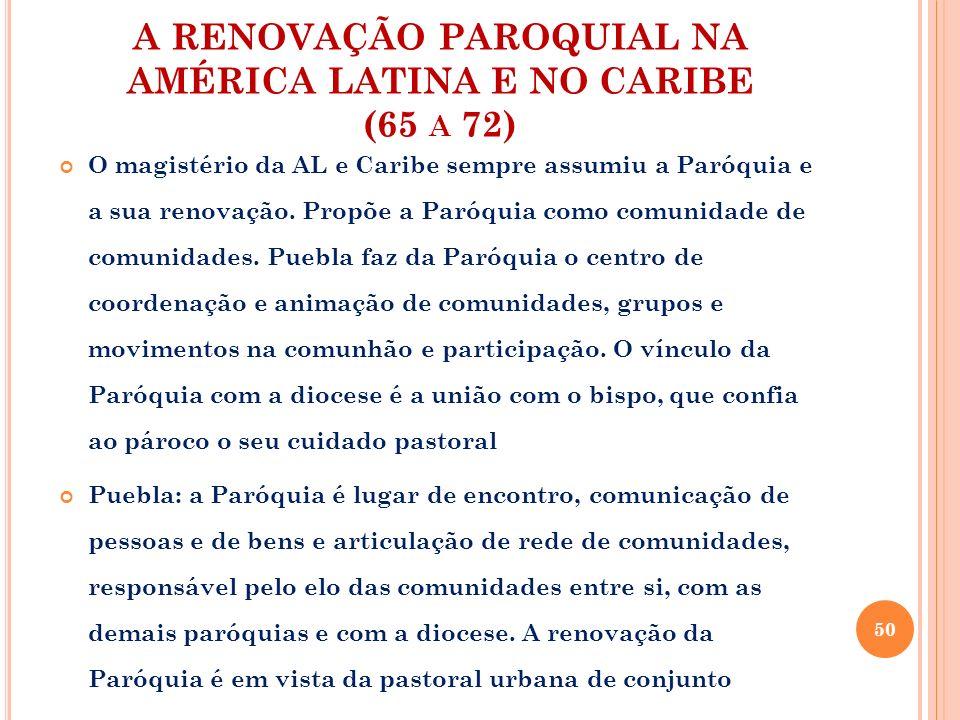 A RENOVAÇÃO PAROQUIAL NA AMÉRICA LATINA E NO CARIBE (65 A 72) O magistério da AL e Caribe sempre assumiu a Paróquia e a sua renovação. Propõe a Paróqu