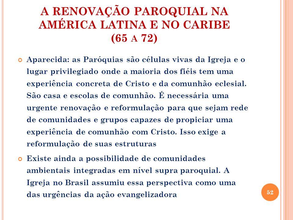 A RENOVAÇÃO PAROQUIAL NA AMÉRICA LATINA E NO CARIBE (65 A 72) Aparecida: as Paróquias são células vivas da Igreja e o lugar privilegiado onde a maiori