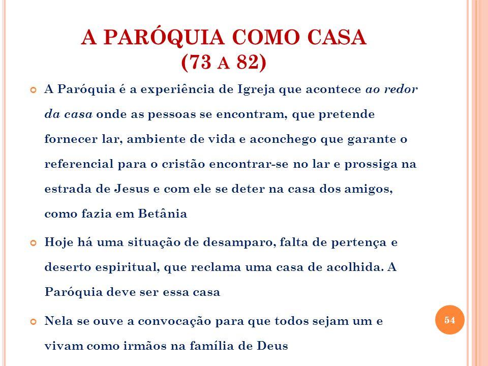 A PARÓQUIA COMO CASA (73 A 82) Casa da Palavra A Paróquia é a casa da Palavra e do discípulo que a acolhe e pratica, a Igreja que se define pelo acolhimento do Verbo que colocou a sua tenda entre nós.