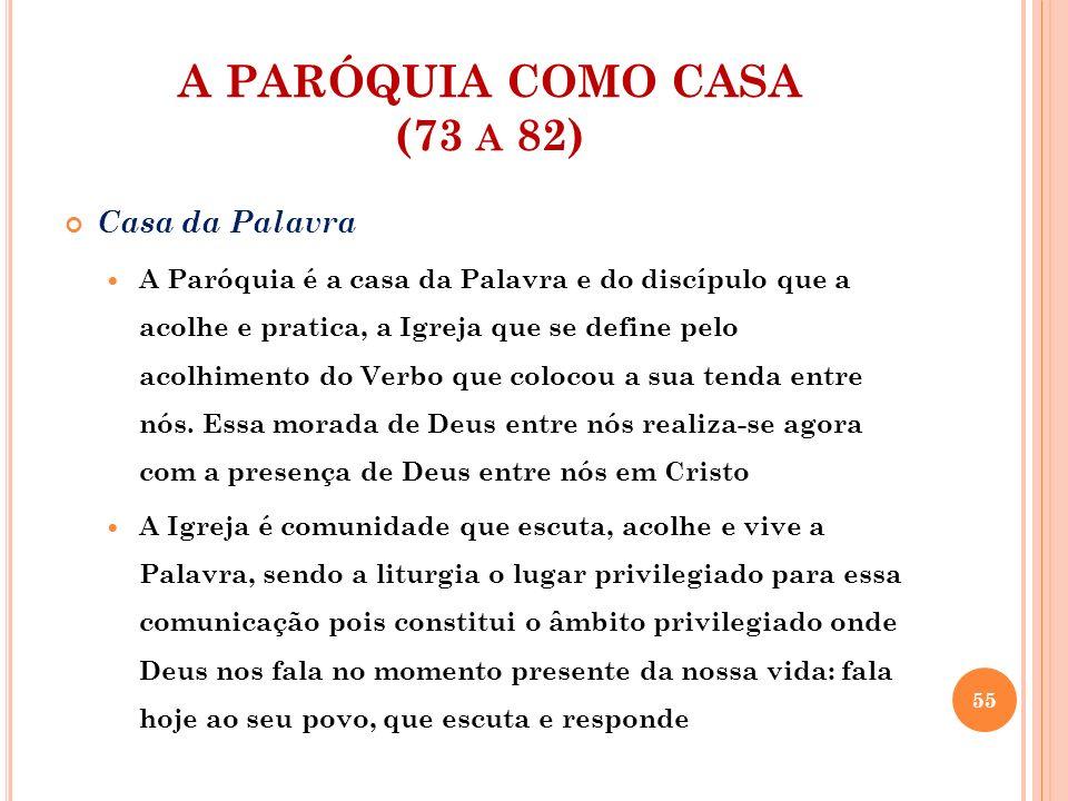 A PARÓQUIA COMO CASA (73 A 82) Casa da Palavra A Paróquia é a casa da Palavra e do discípulo que a acolhe e pratica, a Igreja que se define pelo acolh