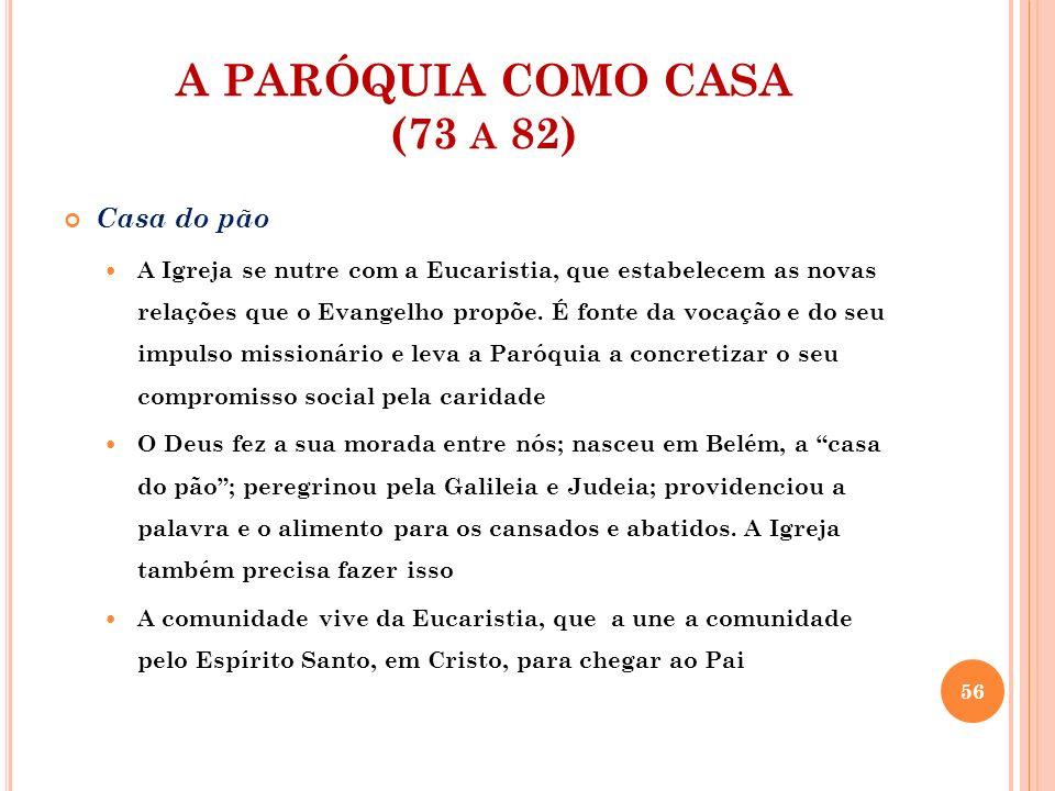 A PARÓQUIA COMO CASA (73 A 82) Casa do pão A Igreja se nutre com a Eucaristia, que estabelecem as novas relações que o Evangelho propõe. É fonte da vo