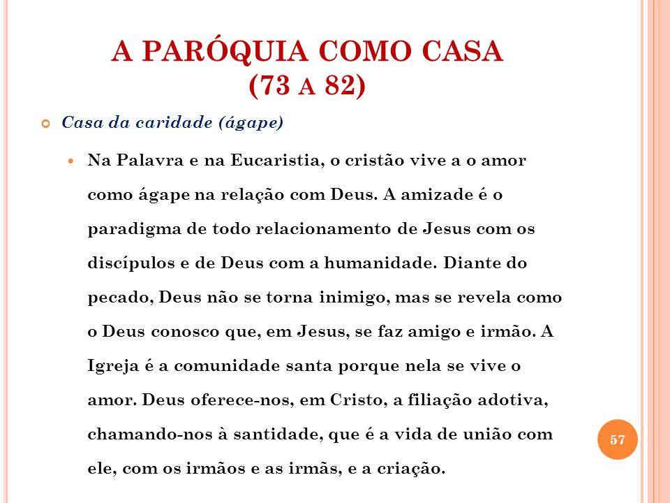 A PARÓQUIA COMO CASA (73 A 82) Casa da caridade (ágape) A amizade se refere ao amor e torna-se expressão do ágape, o centro do amor cristão.