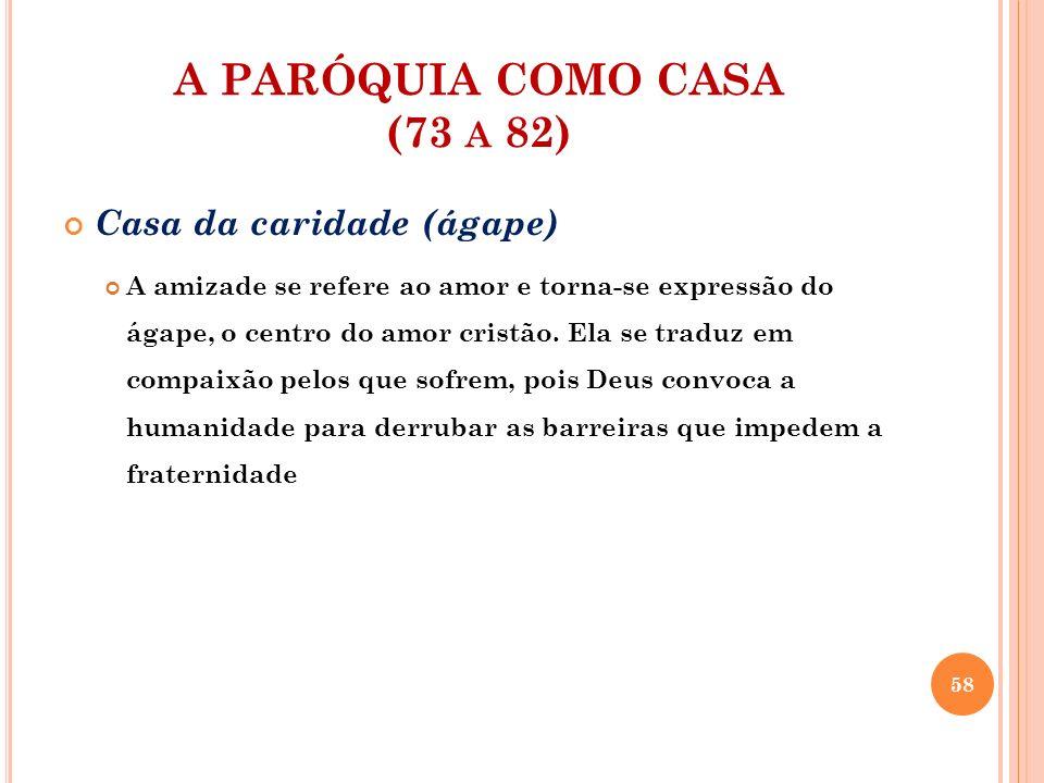A PARÓQUIA COMO CASA (73 A 82) Casa da caridade (ágape) A amizade se refere ao amor e torna-se expressão do ágape, o centro do amor cristão. Ela se tr