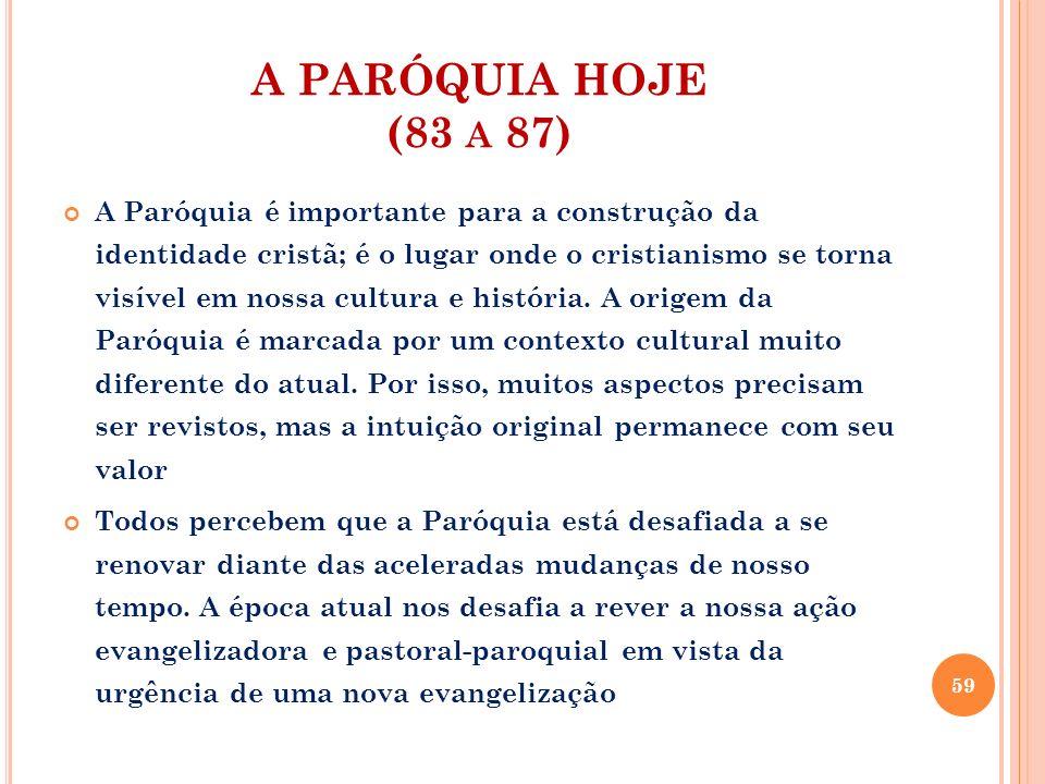 A PARÓQUIA HOJE (83 A 87) Precisamos compreender duas noções: Paróquia como casa de acolhida e como comunidade que é lar dos cristãos onde se faz a experiência de seguir Jesus.