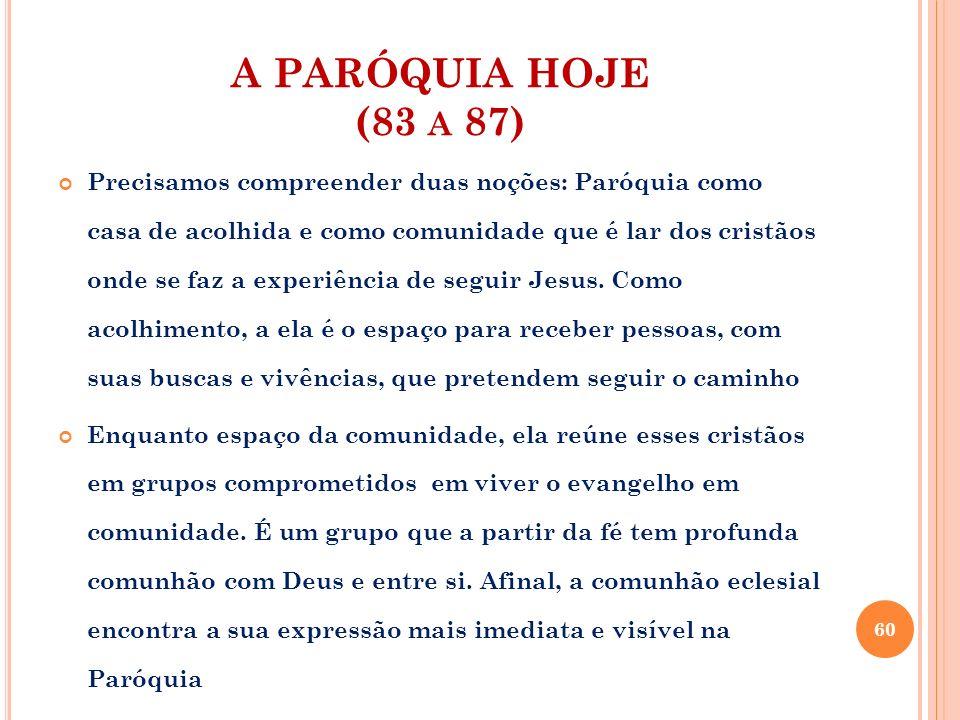 A PARÓQUIA HOJE (83 A 87) A Paróquia é o próprio mistério da Igreja presente e operante nela Embora, por vezes, pobre em pessoas e em meios, e outras vezes dispersa em territórios vastíssimos ou quase desaparecida no meio de bairros modernos, populosos e caóticos, a Paróquia é sobretudo a família de Deus Teologicamente, o fundamento da Paróquia é ser uma comunidade eucarística, que celebra a presença de Cristo Palavra e Eucaristia, estabelecendo os vínculos de comunhão entre os seus fiéis e remete todos à missão de testemunhar na caridade a verdade professada 61