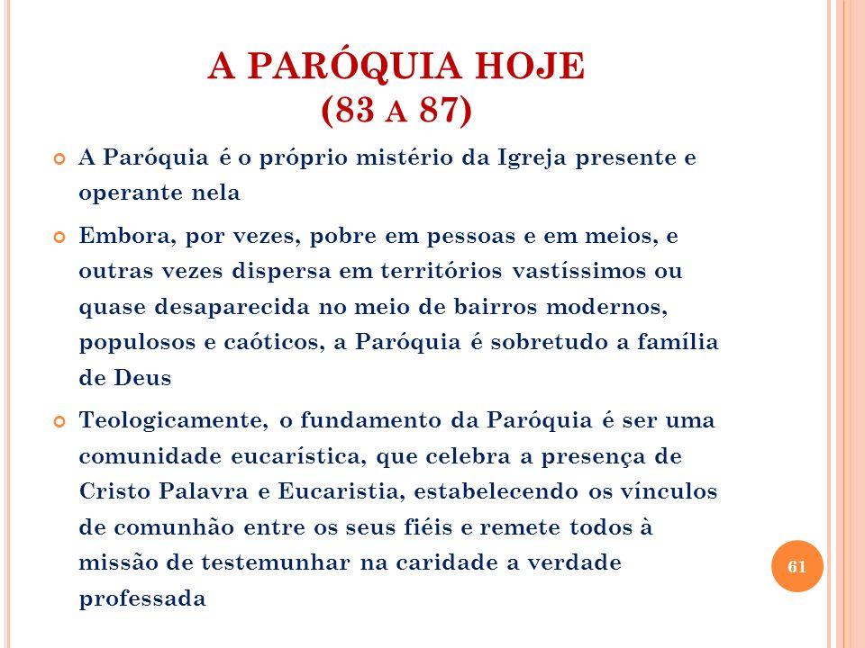 A PARÓQUIA HOJE (83 A 87) A Paróquia é o próprio mistério da Igreja presente e operante nela Embora, por vezes, pobre em pessoas e em meios, e outras