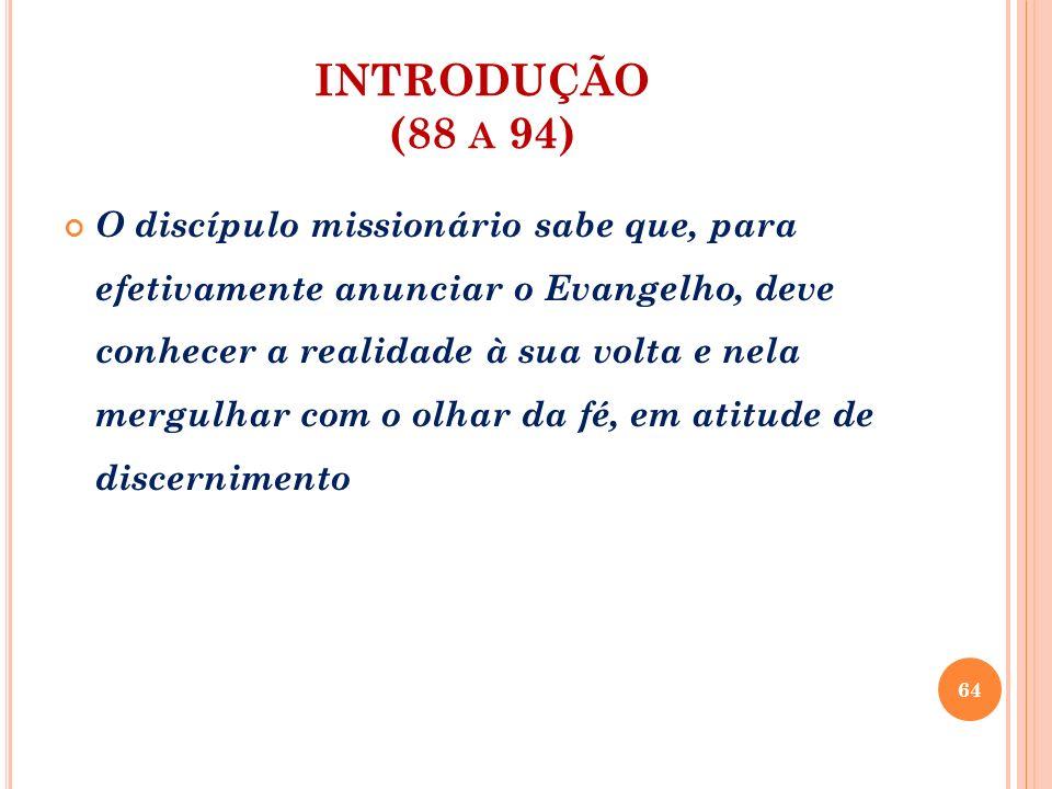 INTRODUÇÃO (88 A 94) O discípulo missionário sabe que, para efetivamente anunciar o Evangelho, deve conhecer a realidade à sua volta e nela mergulhar