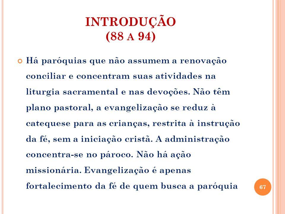 INTRODUÇÃO (88 A 94) Há paróquias que não assumem a renovação conciliar e concentram suas atividades na liturgia sacramental e nas devoções. Não têm p