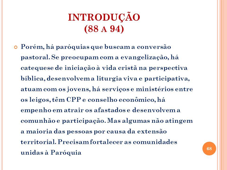 INTRODUÇÃO (88 A 94) Porém, há paróquias que buscam a conversão pastoral. Se preocupam com a evangelização, há catequese de iniciação à vida cristã na