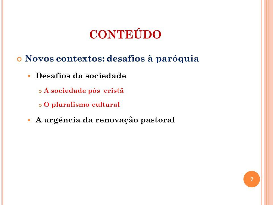 CONTEÚDO Novos contextos: desafios à paróquia Desafios da sociedade A sociedade pós cristã O pluralismo cultural A urgência da renovação pastoral 7