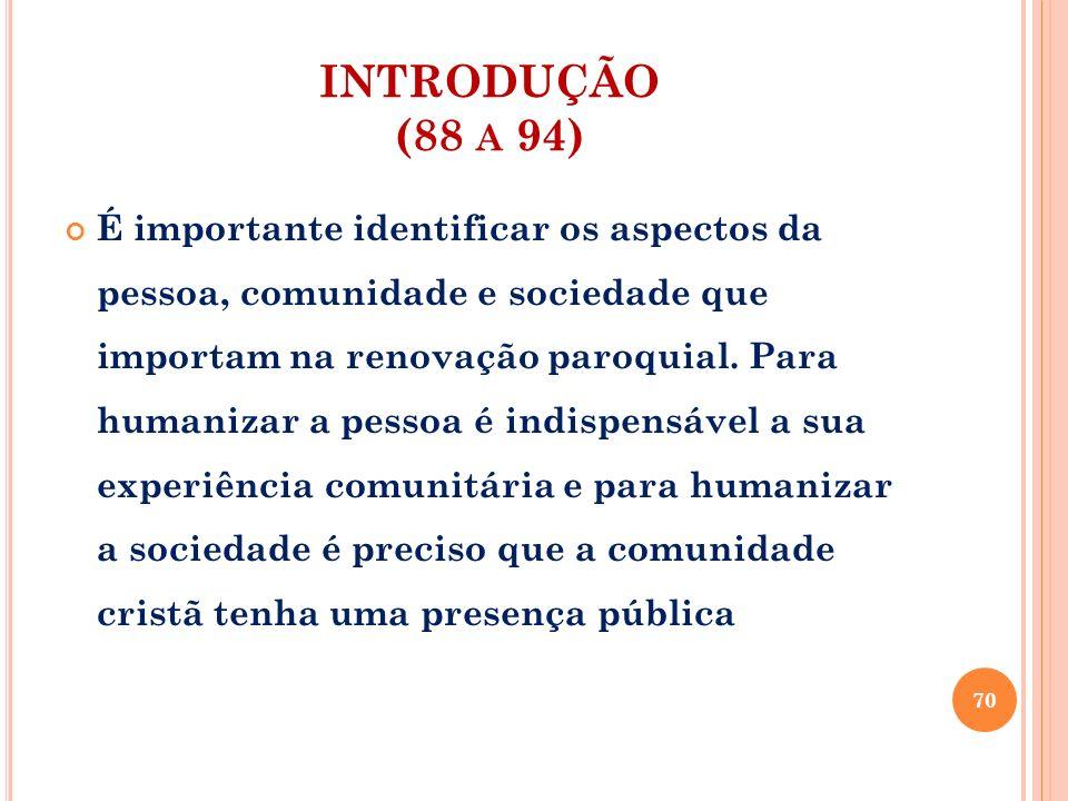INTRODUÇÃO (88 A 94) É importante identificar os aspectos da pessoa, comunidade e sociedade que importam na renovação paroquial. Para humanizar a pess