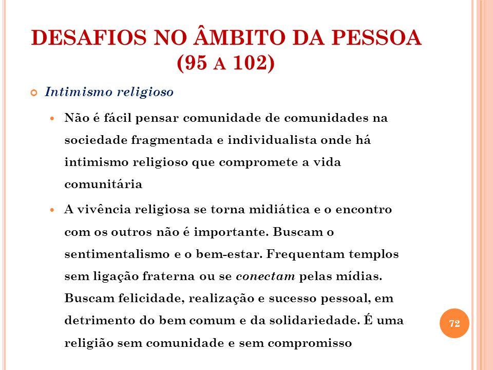 DESAFIOS NO ÂMBITO DA PESSOA (95 A 102) Intimismo religioso Há certa rejeição pelos valores herdados da fé em nome de novos direitos individuais.