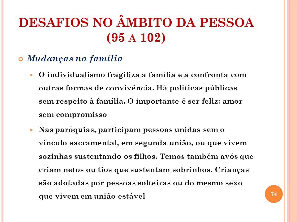 DESAFIOS NO ÂMBITO DA PESSOA (95 A 102) Mudanças na família A Igreja deve acolher com amor a todos com misericórdia.