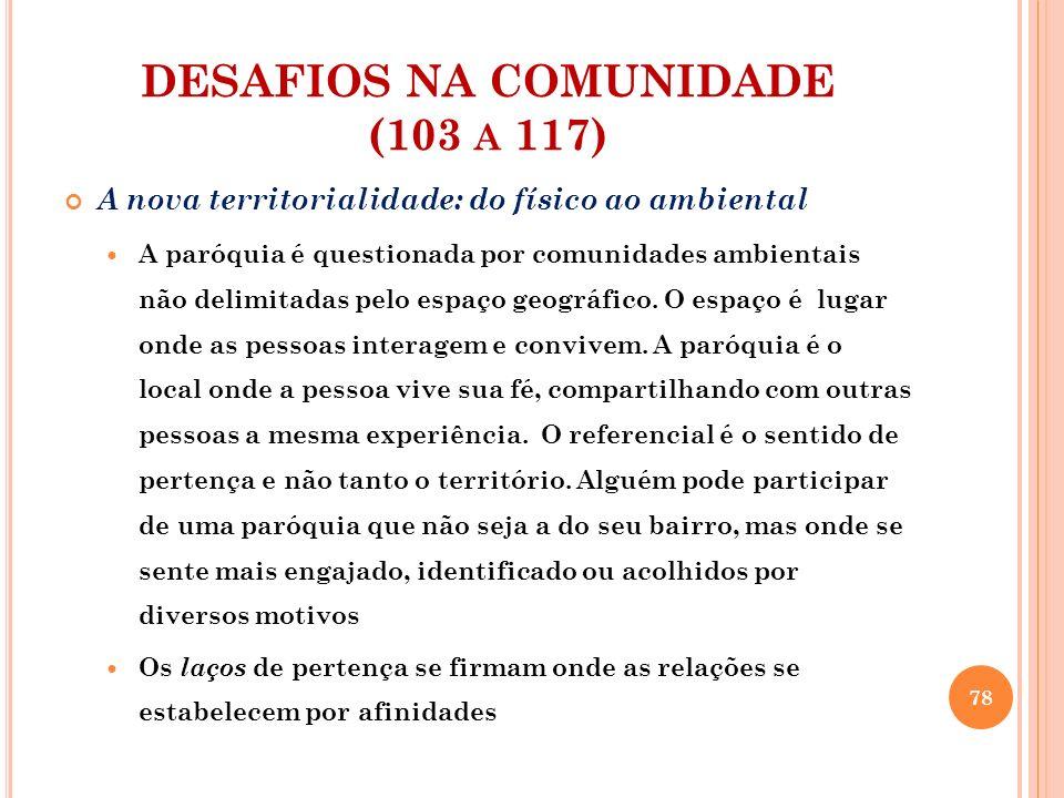 DESAFIOS NA COMUNIDADE (103 A 117) A nova territorialidade: do físico ao ambiental O fato de não depender mais do território não diminui a importância do lugar da paróquia como referencial de vivência comunitária da fé.