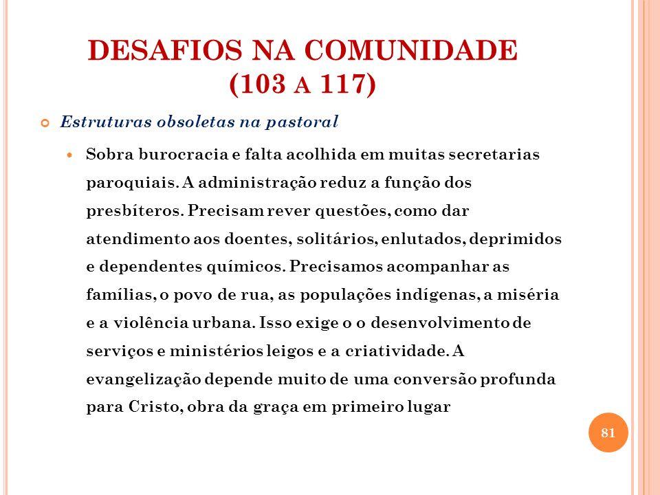 DESAFIOS NA COMUNIDADE (103 A 117) Estruturas obsoletas na pastoral Sobra burocracia e falta acolhida em muitas secretarias paroquiais. A administraçã