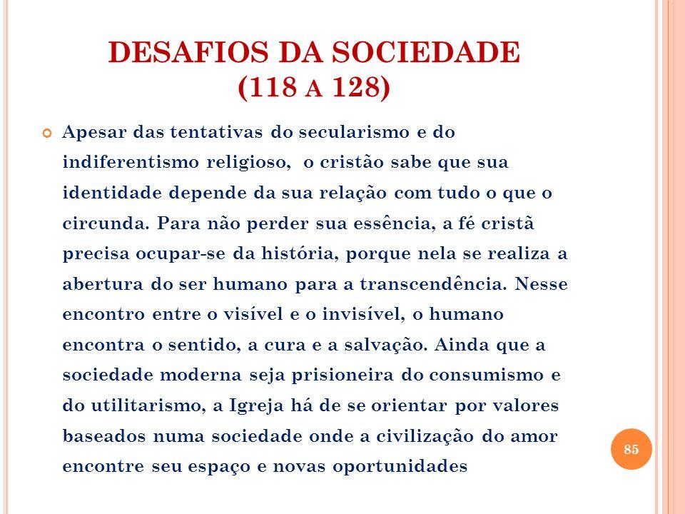 DESAFIOS DA SOCIEDADE (118 A 128) Apesar das tentativas do secularismo e do indiferentismo religioso, o cristão sabe que sua identidade depende da sua