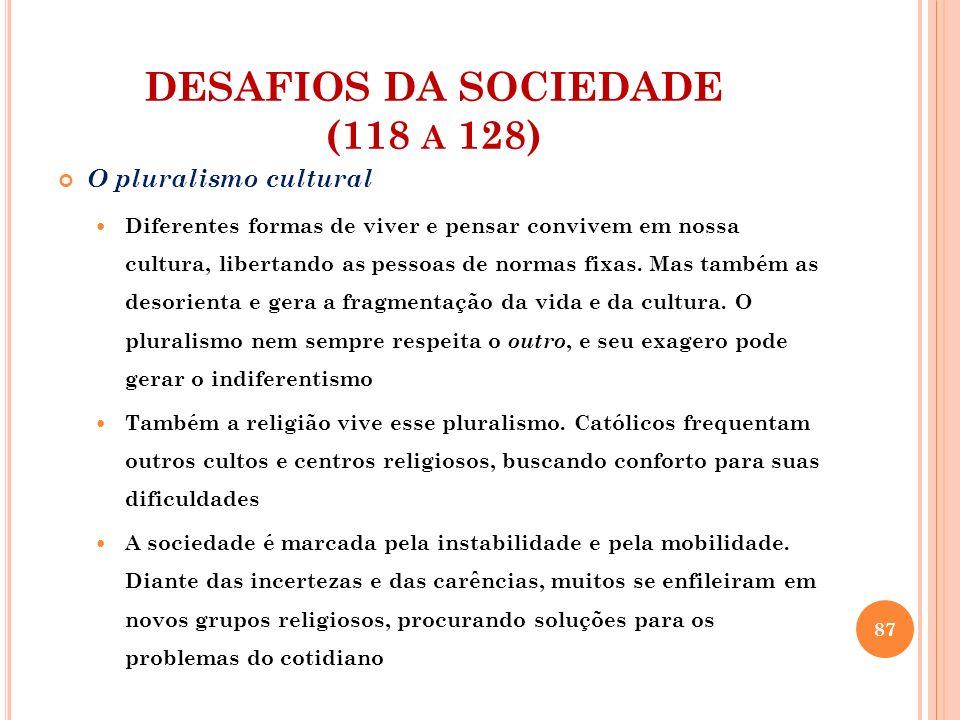 DESAFIOS DA SOCIEDADE (118 A 128) O pluralismo cultural Diferentes formas de viver e pensar convivem em nossa cultura, libertando as pessoas de normas