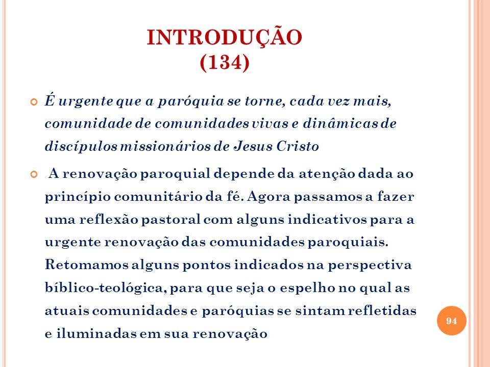 INTRODUÇÃO (134) É urgente que a paróquia se torne, cada vez mais, comunidade de comunidades vivas e dinâmicas de discípulos missionários de Jesus Cri