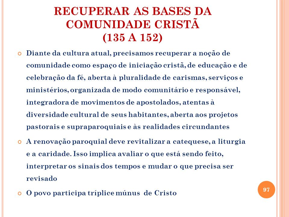 RECUPERAR AS BASES DA COMUNIDADE CRISTÃ (135 A 152) Diante da cultura atual, precisamos recuperar a noção de comunidade como espaço de iniciação crist