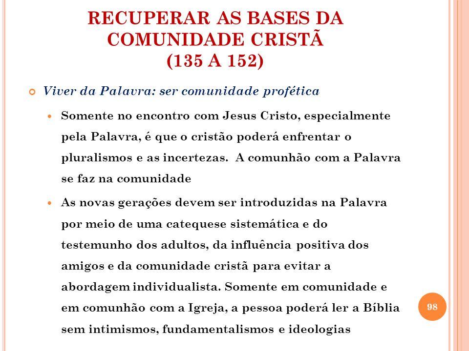 RECUPERAR AS BASES DA COMUNIDADE CRISTÃ (135 A 152) Viver da Palavra: ser comunidade profética Somente no encontro com Jesus Cristo, especialmente pel