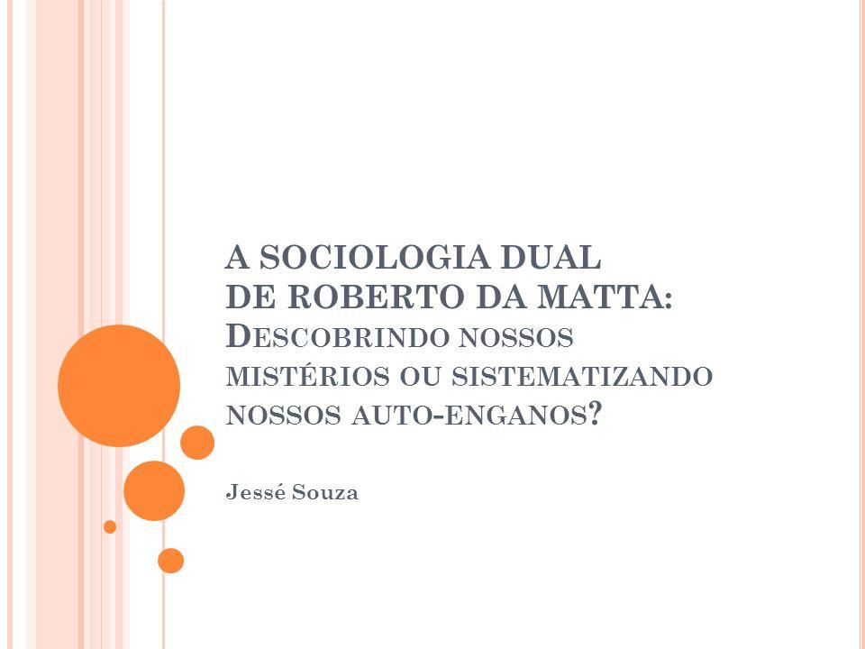 A SOCIOLOGIA DUAL DE ROBERTO DA MATTA: D ESCOBRINDO NOSSOS MISTÉRIOS OU SISTEMATIZANDO NOSSOS AUTO - ENGANOS ? Jessé Souza