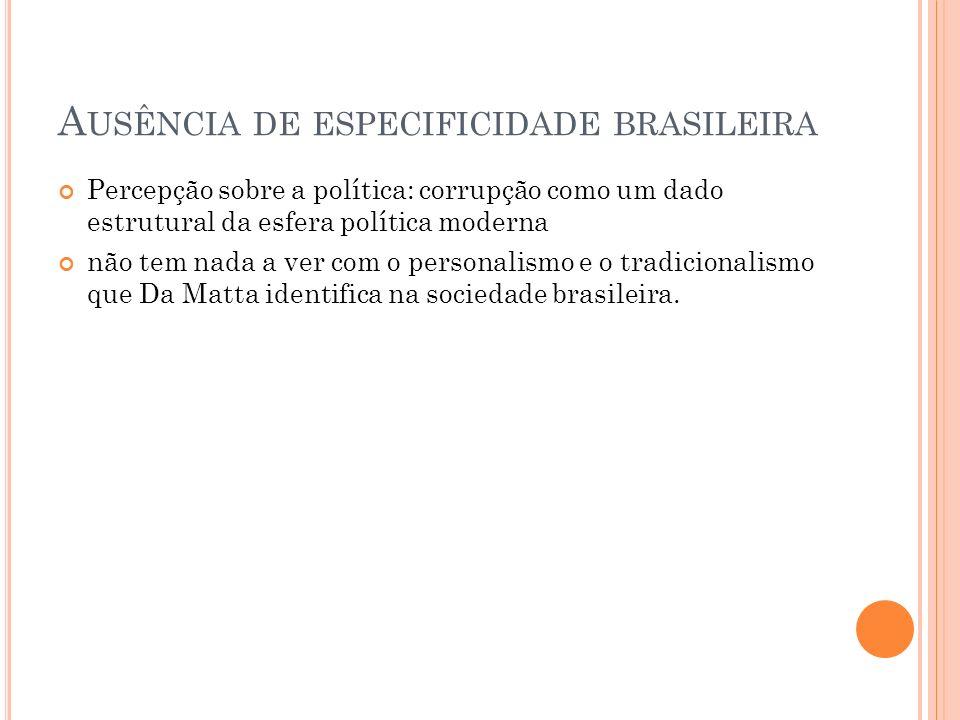 A USÊNCIA DE ESPECIFICIDADE BRASILEIRA Percepção sobre a política: corrupção como um dado estrutural da esfera política moderna não tem nada a ver com