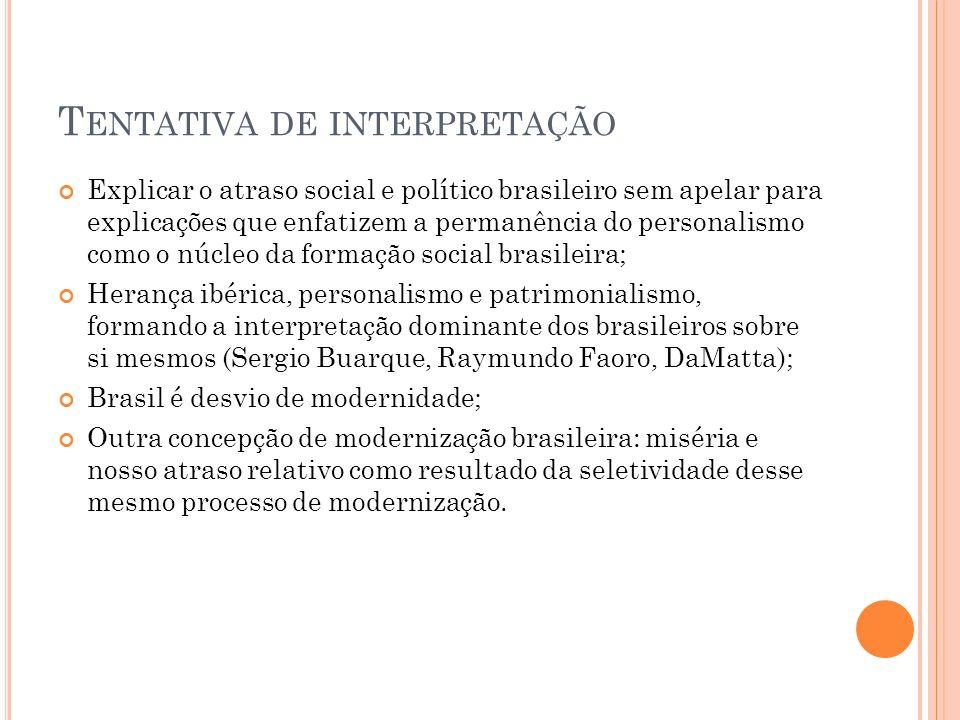 T ENTATIVA DE INTERPRETAÇÃO Explicar o atraso social e político brasileiro sem apelar para explicações que enfatizem a permanência do personalismo com