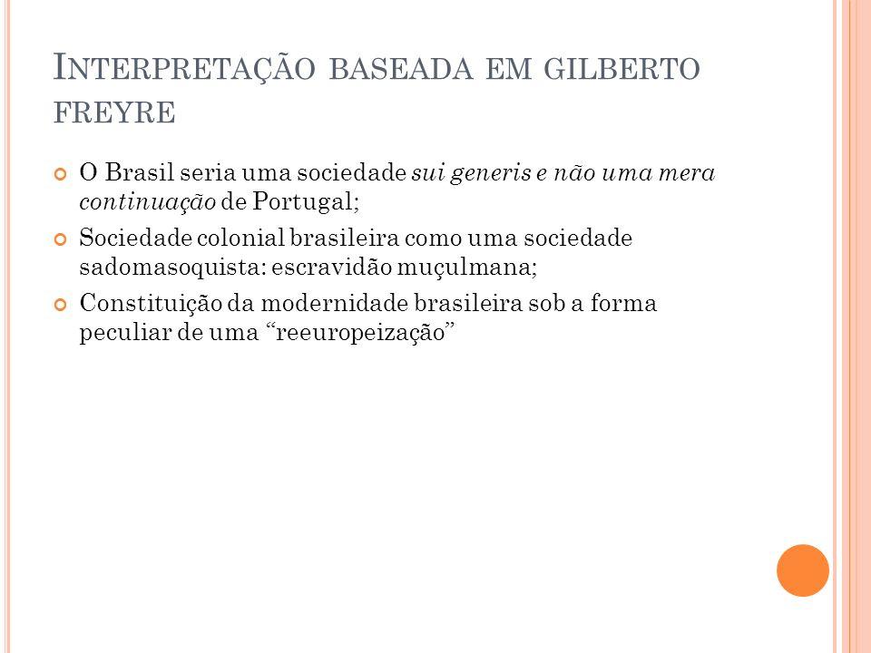 I NTERPRETAÇÃO BASEADA EM GILBERTO FREYRE O Brasil seria uma sociedade sui generis e não uma mera continuação de Portugal; Sociedade colonial brasilei