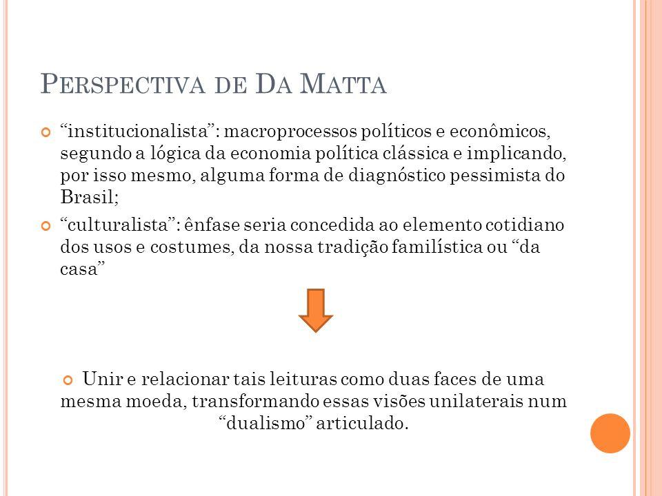P ERSPECTIVA DE D A M ATTA institucionalista: macroprocessos políticos e econômicos, segundo a lógica da economia política clássica e implicando, por