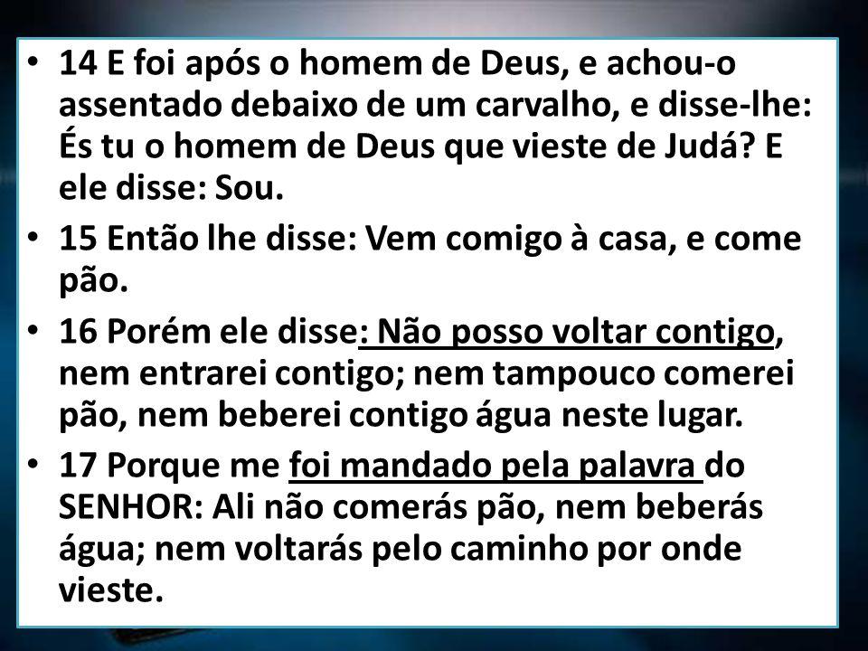 14 E foi após o homem de Deus, e achou-o assentado debaixo de um carvalho, e disse-lhe: És tu o homem de Deus que vieste de Judá.
