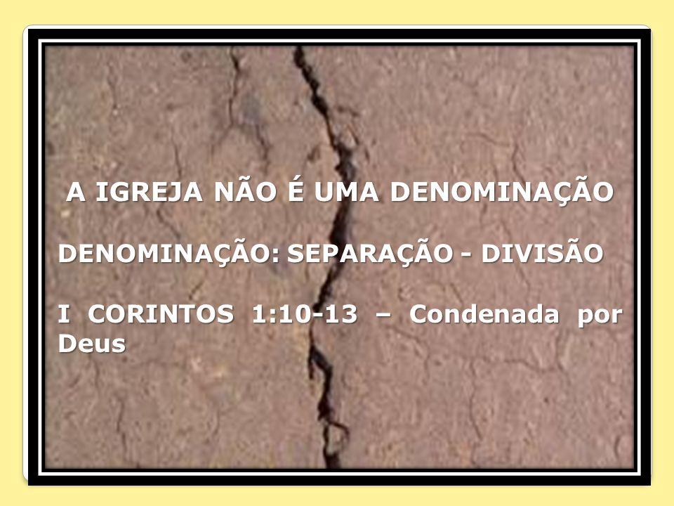 A IGREJA NÃO É UMA DENOMINAÇÃO DENOMINAÇÃO: SEPARAÇÃO - DIVISÃO I CORINTOS 1:10-13 – Condenada por Deus