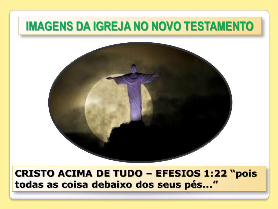 IMAGENS DA IGREJA NO NOVO TESTAMENTO IMAGENS DA IGREJA NO NOVO TESTAMENTO. CRISTO ACIMA DE TUDO – EFESIOS 1:22 pois todas as coisa debaixo dos seus pé