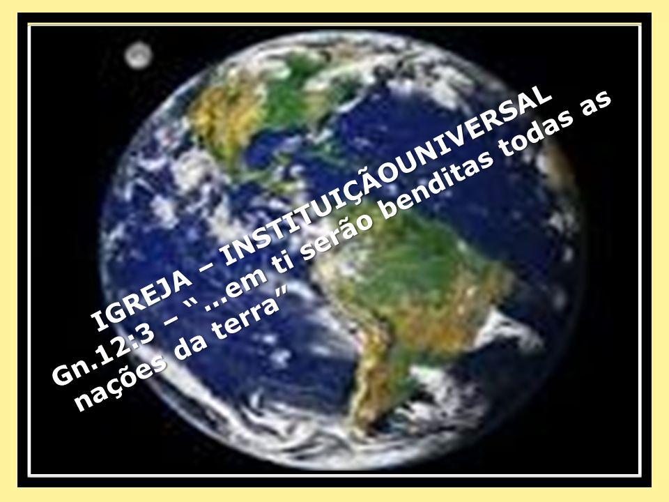 IGREJA – INSTITUIÇÃOUNIVERSAL Gn.12:3 –...em ti serão benditas todas as Gn.12:3 –...em ti serão benditas todas as nações da terra nações da terra