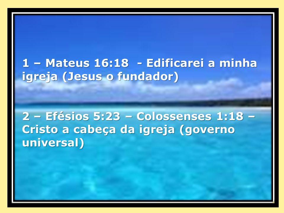 1 – Mateus 16:18 - Edificarei a minha igreja (Jesus o fundador) 2 – Efésios 5:23 – Colossenses 1:18 – Cristo a cabeça da igreja (governo universal)
