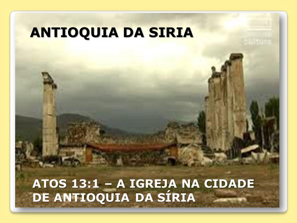ANTIOQUIA DA SIRIA ATOS 13:1 – A IGREJA NA CIDADE DE ANTIOQUIA DA SÍRIA